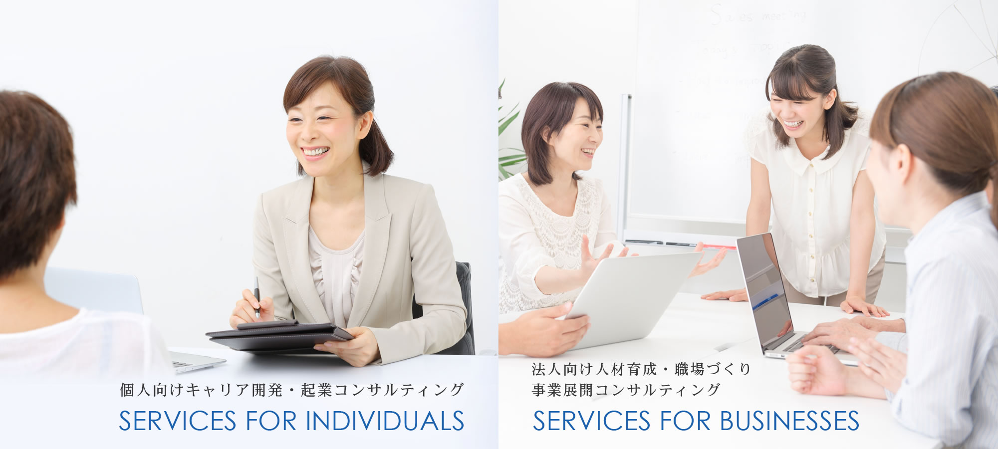 SERVICES FOR INDIVIDUALS 個人向けキャリア開発・起業コンサルティング SERVICES FOR BUSINESSES 法人向け人材育成・職場づくり・事業展開コンサルティング